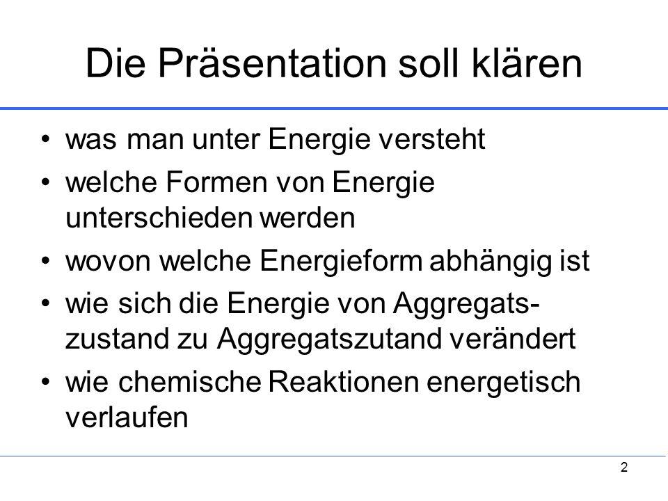 2 Die Präsentation soll klären was man unter Energie versteht welche Formen von Energie unterschieden werden wovon welche Energieform abhängig ist wie