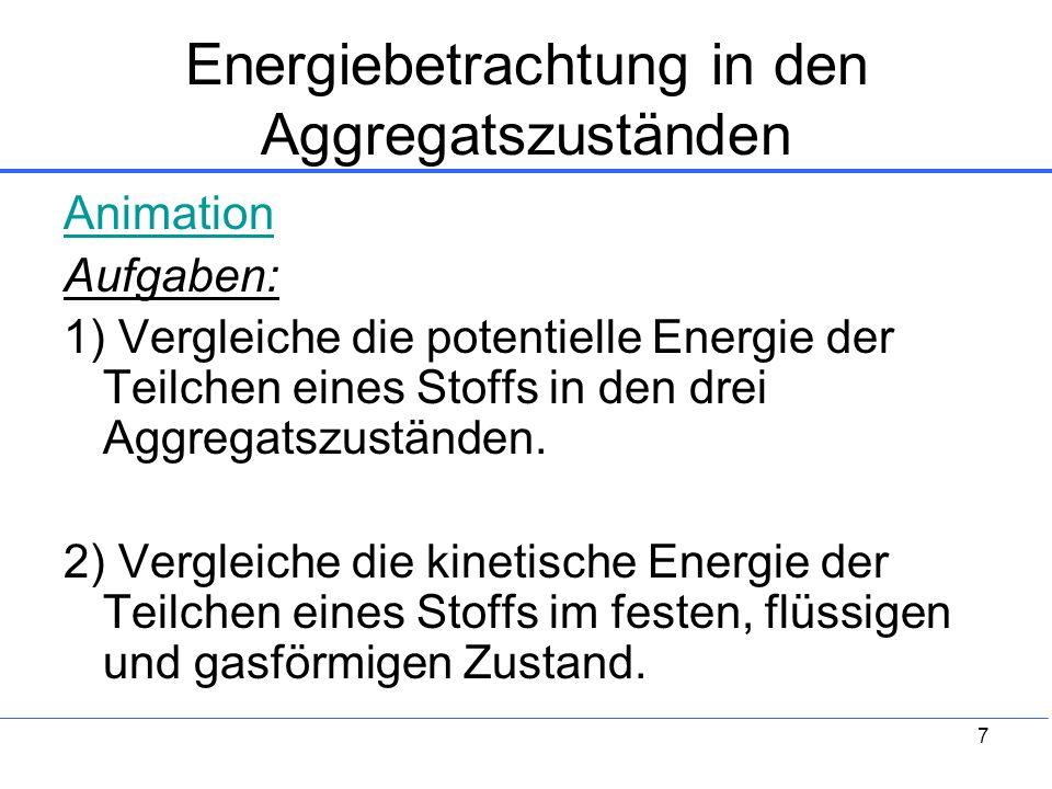 7 Energiebetrachtung in den Aggregatszuständen Animation Aufgaben: 1) Vergleiche die potentielle Energie der Teilchen eines Stoffs in den drei Aggrega