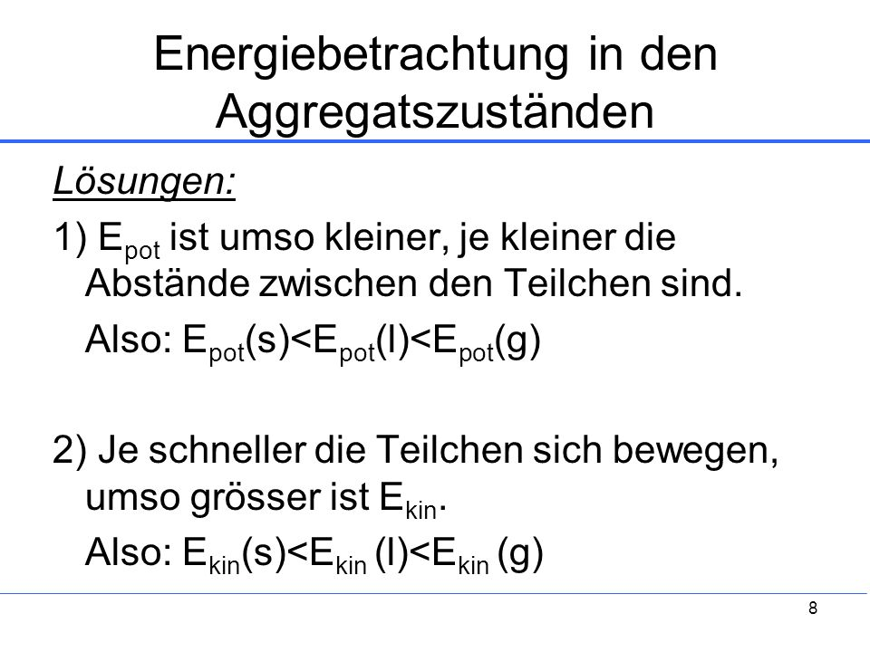 8 Energiebetrachtung in den Aggregatszuständen Lösungen: 1) E pot ist umso kleiner, je kleiner die Abstände zwischen den Teilchen sind. Also: E pot (s