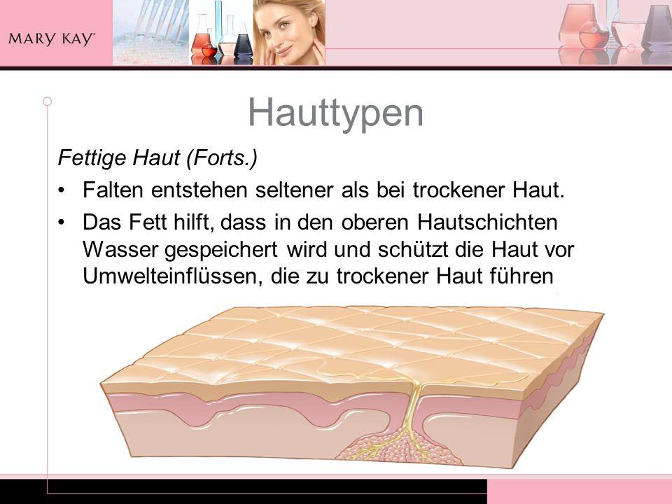 Hauttypen Fettige Haut (Forts.) Falten entstehen seltener als bei trockener Haut. Das Fett hilft, dass in den oberen Hautschichten Wasser gespeichert