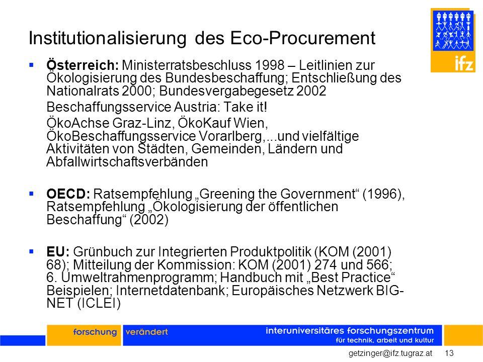 13getzinger@ifz.tugraz.at Institutionalisierung des Eco-Procurement Österreich: Ministerratsbeschluss 1998 – Leitlinien zur Ökologisierung des Bundesbeschaffung; Entschließung des Nationalrats 2000; Bundesvergabegesetz 2002 Beschaffungsservice Austria: Take it.