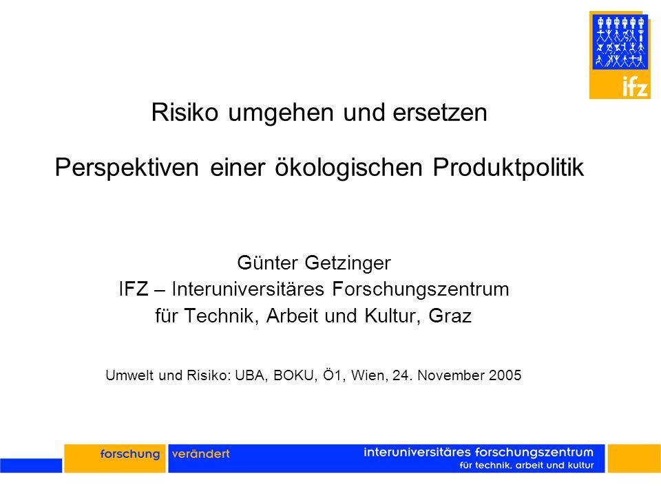 Risiko umgehen und ersetzen Perspektiven einer ökologischen Produktpolitik Günter Getzinger IFZ – Interuniversitäres Forschungszentrum für Technik, Ar