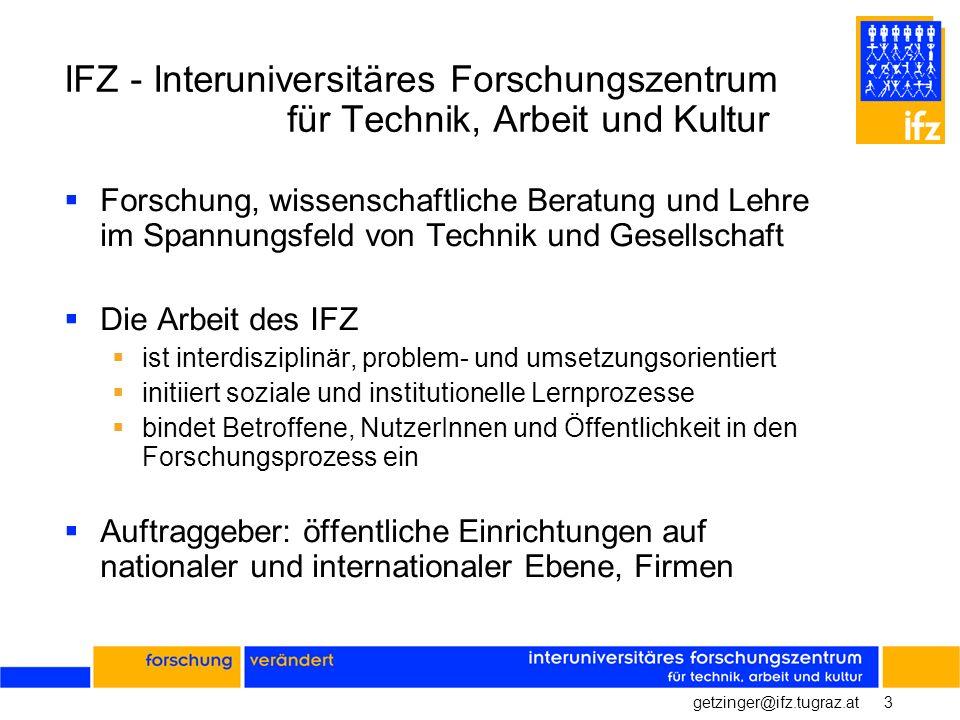 4getzinger@ifz.tugraz.at Organisation Das IFZ ist der Grazer Standort der Fakultät für Interdisziplinäre Forschung und Fortbildung (IFF) der Universität Klagenfurt Innerhalb der Fakultät ist es der Abteilung Technik- und Wissenschaftsforschung zugeordnet Enge Kooperationsbeziehungen mit der Karl- Franzens-Universität Graz und der Technischen Universität Graz Das IFZ hat 26 MitarbeiterInnen aus unterschiedlichen Fachbereichen