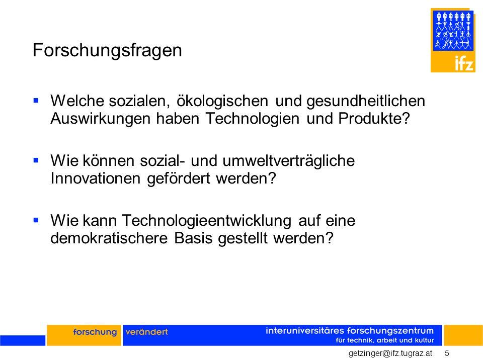 5getzinger@ifz.tugraz.at Forschungsfragen Welche sozialen, ökologischen und gesundheitlichen Auswirkungen haben Technologien und Produkte? Wie können