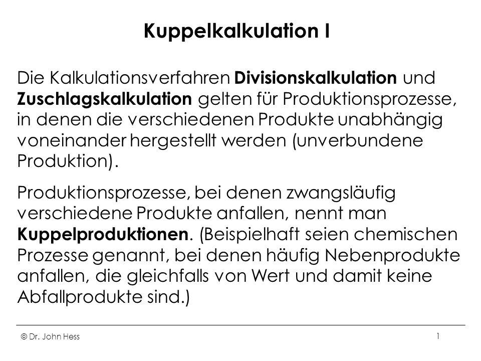 © Dr. John Hess1 Kuppelkalkulation I Die Kalkulationsverfahren Divisionskalkulation und Zuschlagskalkulation gelten für Produktionsprozesse, in denen