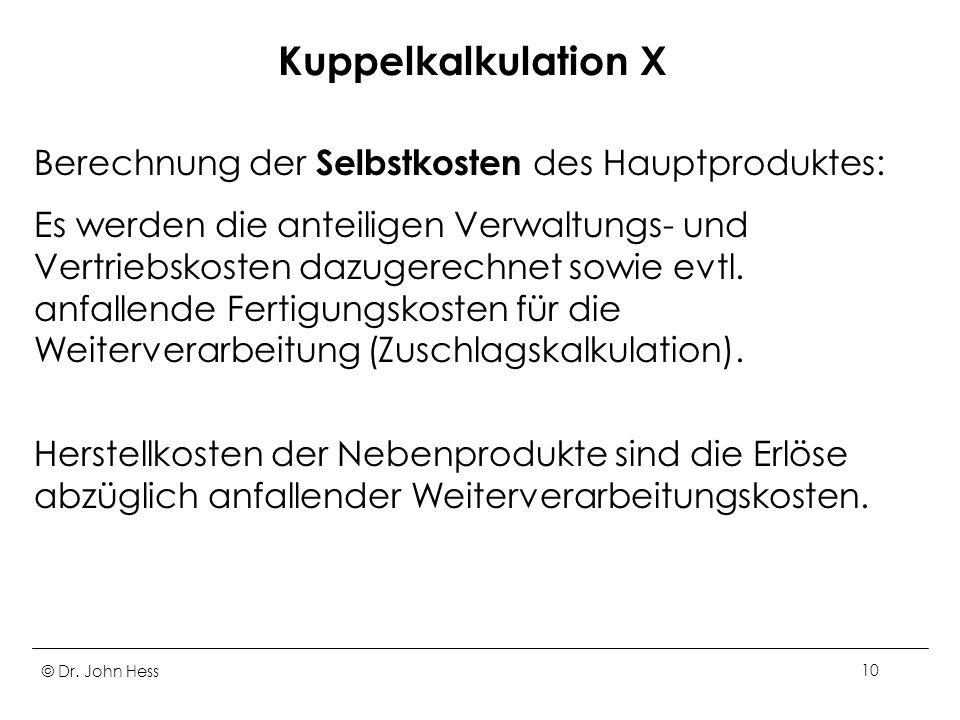 © Dr. John Hess10 Kuppelkalkulation X Berechnung der Selbstkosten des Hauptproduktes: Es werden die anteiligen Verwaltungs- und Vertriebskosten dazuge