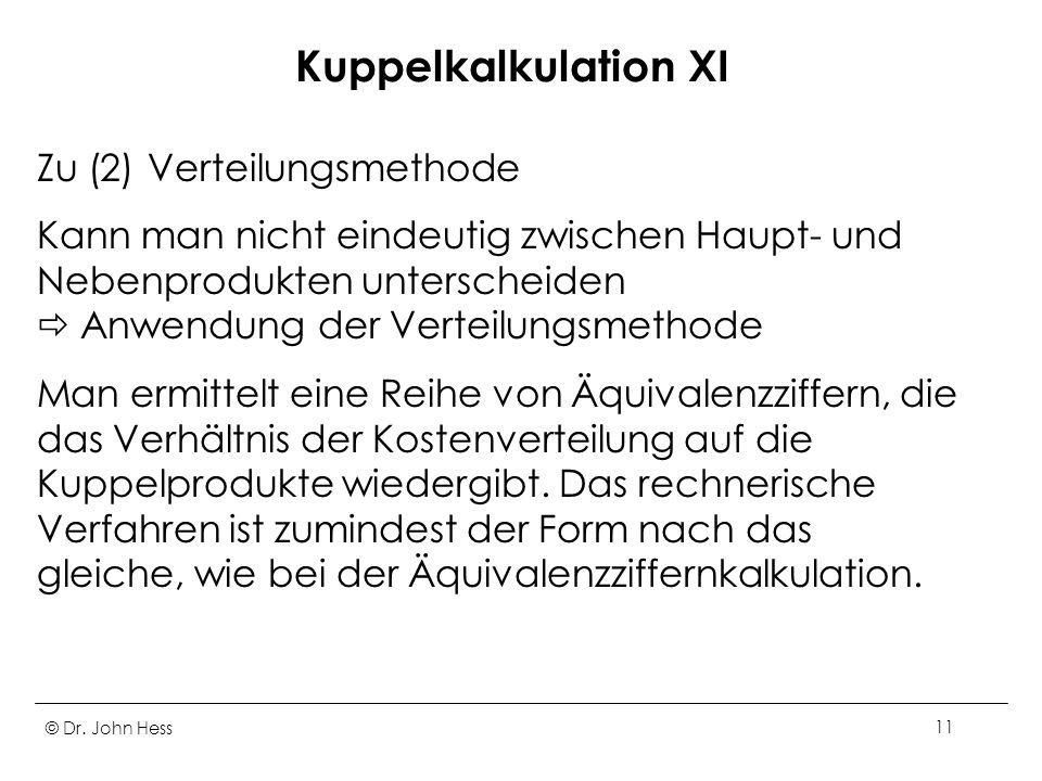 © Dr. John Hess11 Kuppelkalkulation XI Zu (2) Verteilungsmethode Kann man nicht eindeutig zwischen Haupt- und Nebenprodukten unterscheiden Anwendung d