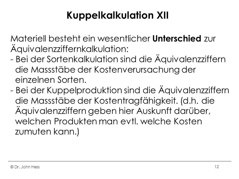 © Dr. John Hess12 Kuppelkalkulation XII Materiell besteht ein wesentlicher Unterschied zur Äquivalenzziffernkalkulation: - Bei der Sortenkalkulation s