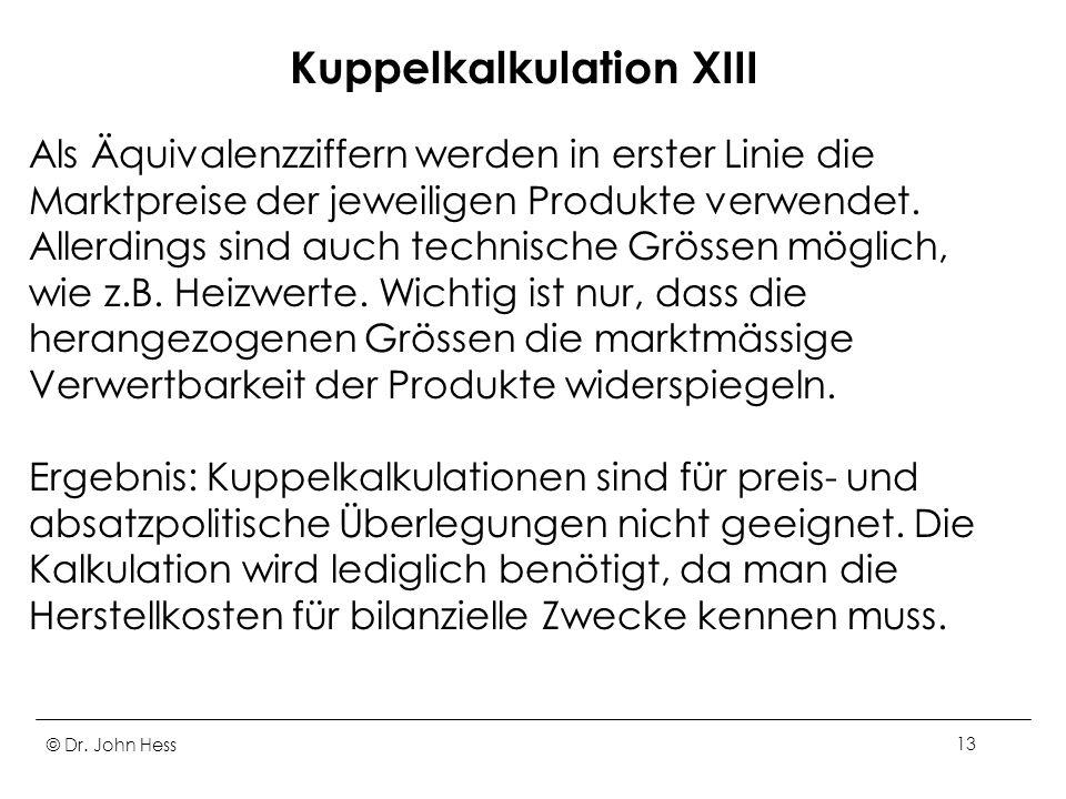 © Dr. John Hess13 Kuppelkalkulation XIII Als Äquivalenzziffern werden in erster Linie die Marktpreise der jeweiligen Produkte verwendet. Allerdings si