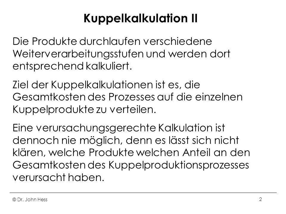 © Dr. John Hess2 Kuppelkalkulation II Die Produkte durchlaufen verschiedene Weiterverarbeitungsstufen und werden dort entsprechend kalkuliert. Ziel de