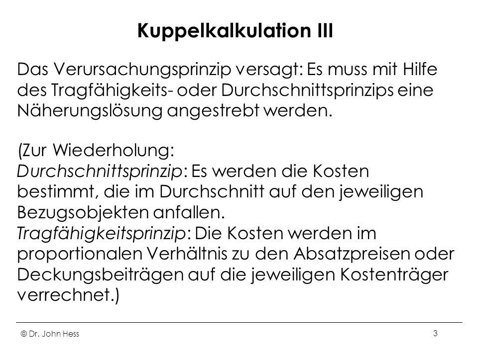 © Dr. John Hess3 Kuppelkalkulation III Das Verursachungsprinzip versagt: Es muss mit Hilfe des Tragfähigkeits- oder Durchschnittsprinzips eine Näherun