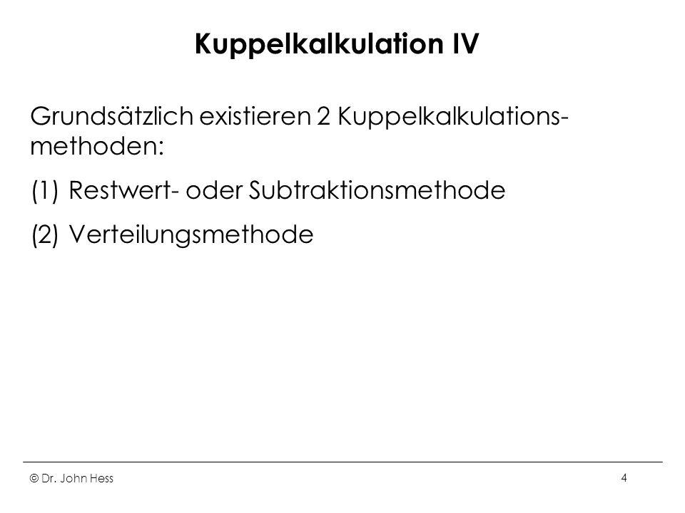 © Dr. John Hess4 Kuppelkalkulation IV Grundsätzlich existieren 2 Kuppelkalkulations- methoden: (1) Restwert- oder Subtraktionsmethode (2) Verteilungsm