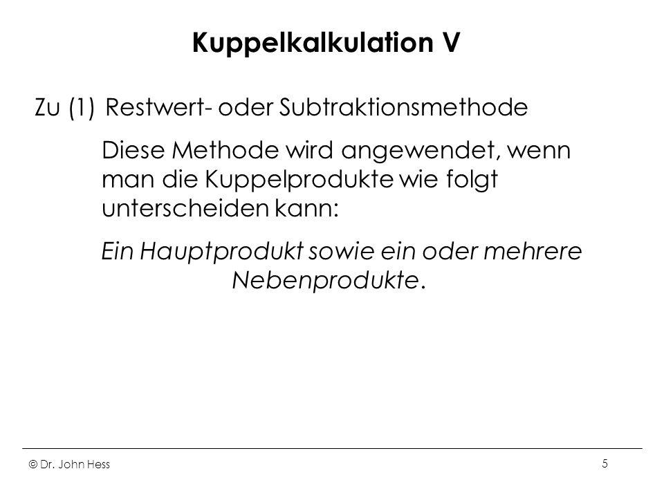 © Dr. John Hess5 Kuppelkalkulation V Zu (1) Restwert- oder Subtraktionsmethode Diese Methode wird angewendet, wenn man die Kuppelprodukte wie folgt un