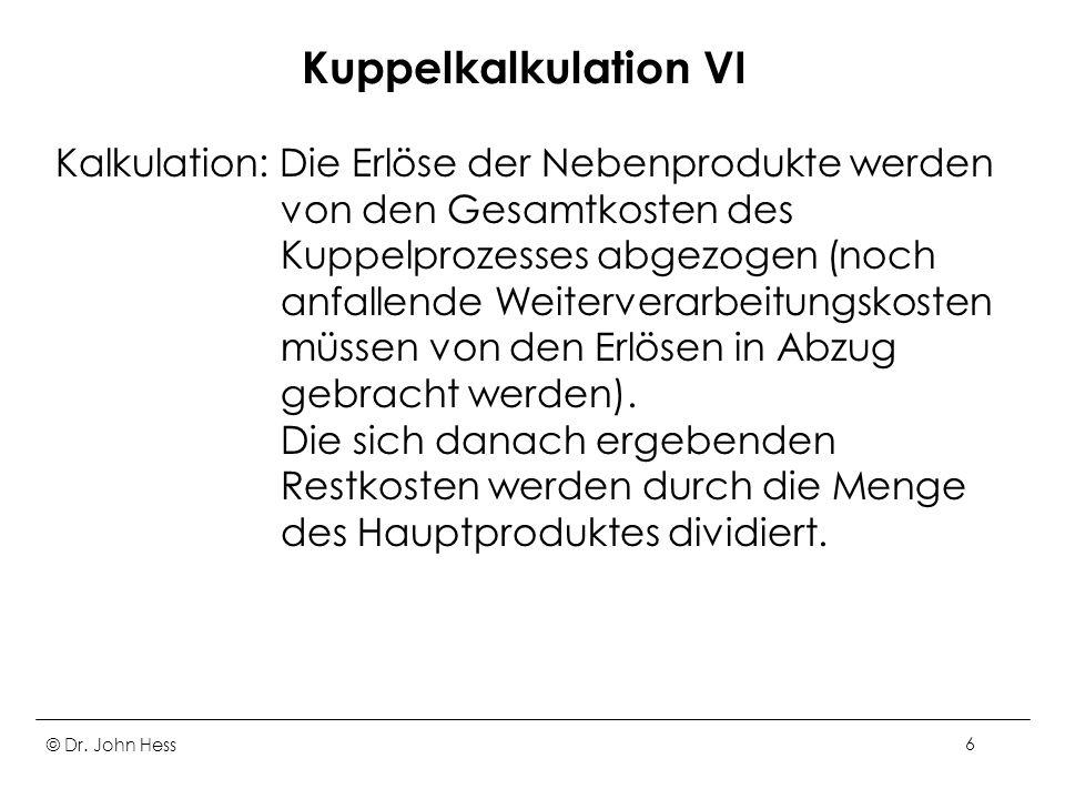 © Dr. John Hess6 Kuppelkalkulation VI Kalkulation: Die Erlöse der Nebenprodukte werden von den Gesamtkosten des Kuppelprozesses abgezogen (noch anfall