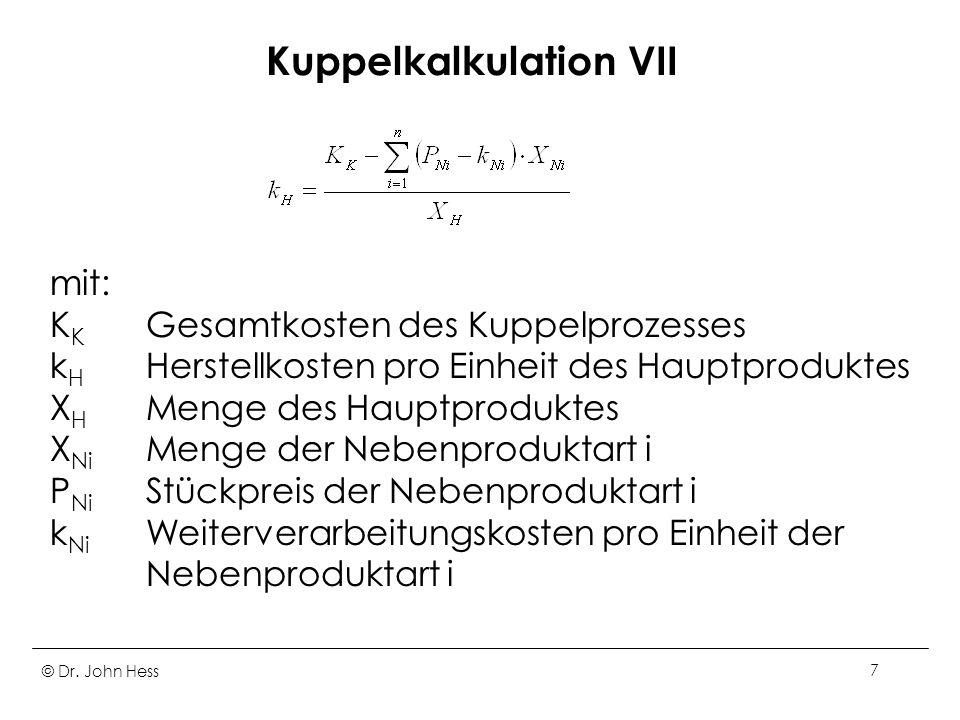 © Dr. John Hess7 Kuppelkalkulation VII mit: K K Gesamtkosten des Kuppelprozesses k H Herstellkosten pro Einheit des Hauptproduktes X H Menge des Haupt