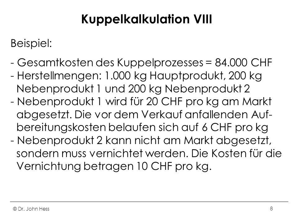 © Dr. John Hess8 Kuppelkalkulation VIII Beispiel: - Gesamtkosten des Kuppelprozesses = 84.000 CHF - Herstellmengen: 1.000 kg Hauptprodukt, 200 kg Nebe