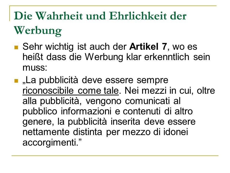 Die Wahrheit und Ehrlichkeit der Werbung Sehr wichtig ist auch der Artikel 7, wo es heißt dass die Werbung klar erkenntlich sein muss: La pubblicità d