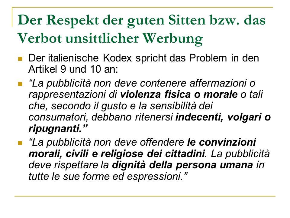 Der Respekt der guten Sitten bzw. das Verbot unsittlicher Werbung Der italienische Kodex spricht das Problem in den Artikel 9 und 10 an: La pubblicità