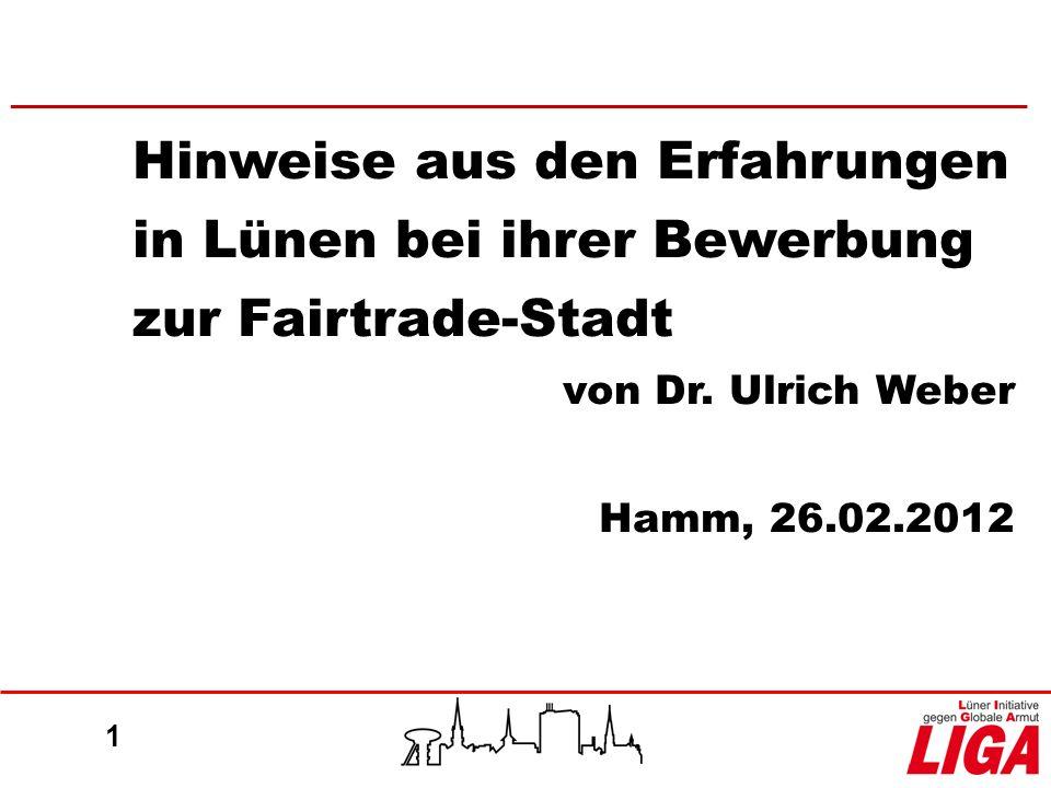 1 Hinweise aus den Erfahrungen in Lünen bei ihrer Bewerbung zur Fairtrade-Stadt von Dr. Ulrich Weber Hamm, 26.02.2012 ________________________________