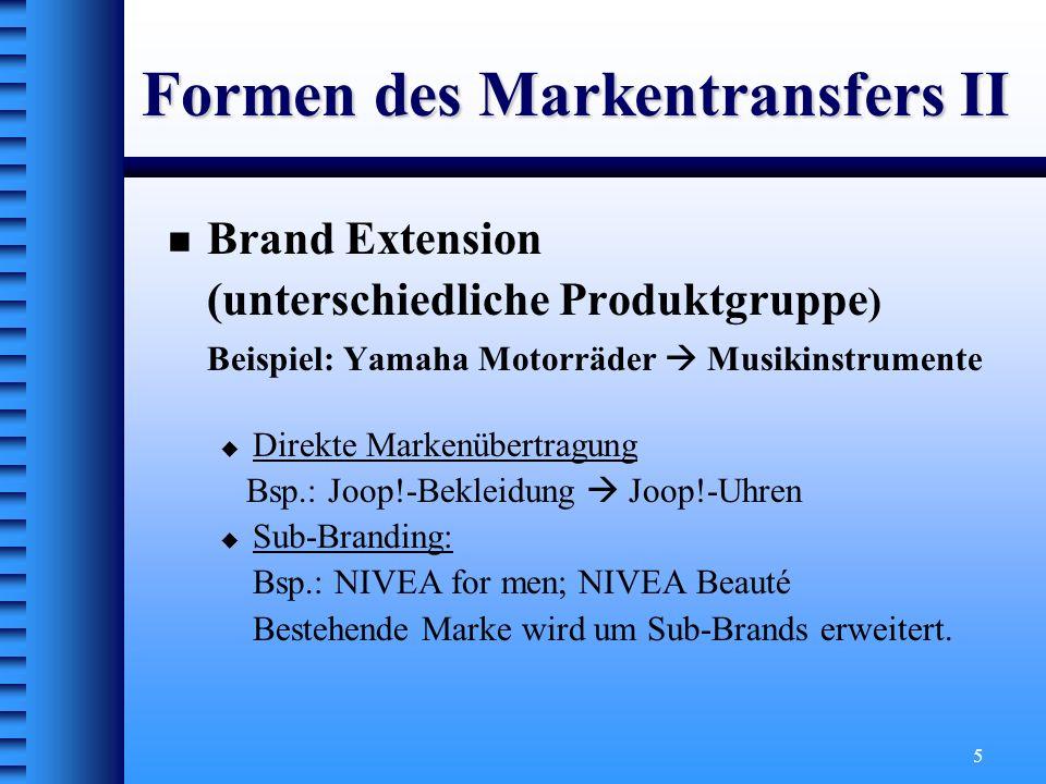 5 Formen des Markentransfers II Brand Extension (unterschiedliche Produktgruppe ) Beispiel: Yamaha Motorräder Musikinstrumente Direkte Markenübertragu