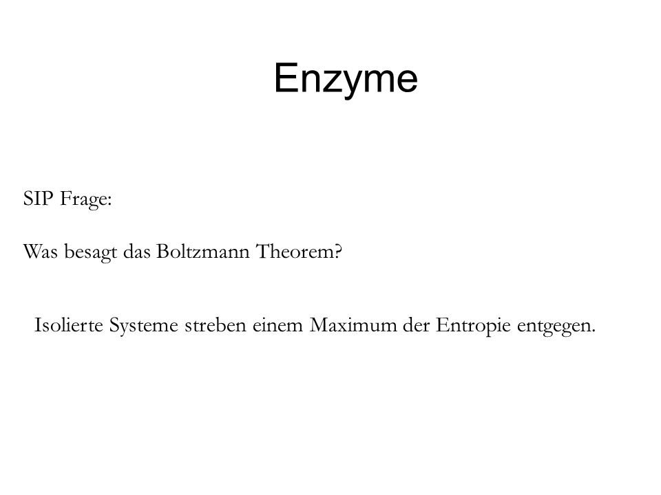 Enzyme SIP Frage: Was besagt das Boltzmann Theorem? Isolierte Systeme streben einem Maximum der Entropie entgegen.
