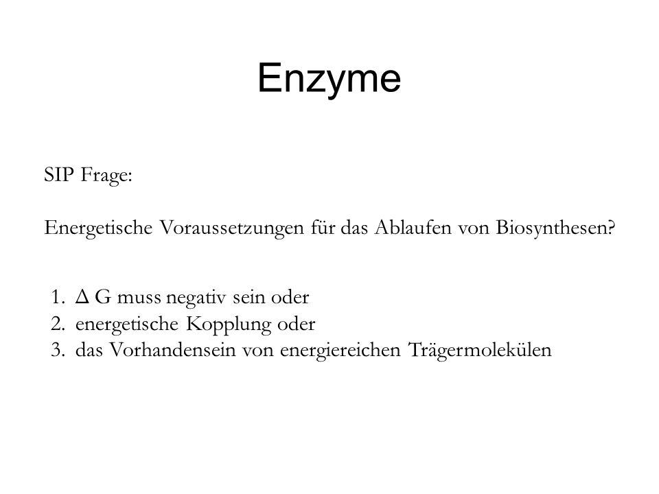 Enzyme SIP Frage: Energetische Voraussetzungen für das Ablaufen von Biosynthesen? 1.Δ G muss negativ sein oder 2.energetische Kopplung oder 3.das Vorh