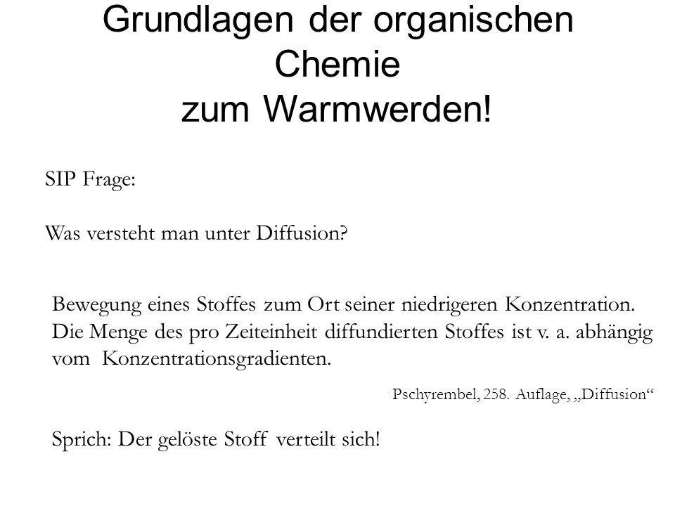 Grundlagen der organischen Chemie zum Warmwerden! SIP Frage: Was versteht man unter Diffusion? Bewegung eines Stoffes zum Ort seiner niedrigeren Konze