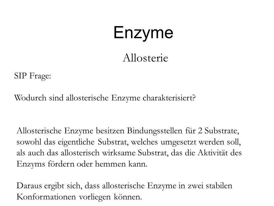 Enzyme Allosterie SIP Frage: Wodurch sind allosterische Enzyme charakterisiert? Allosterische Enzyme besitzen Bindungsstellen für 2 Substrate, sowohl