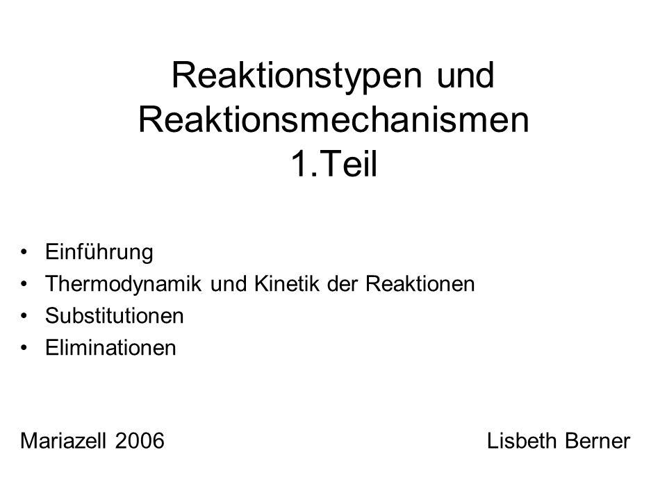 Reaktionstypen und Reaktionsmechanismen 1.Teil Einführung Thermodynamik und Kinetik der Reaktionen Substitutionen Eliminationen Mariazell 2006Lisbeth