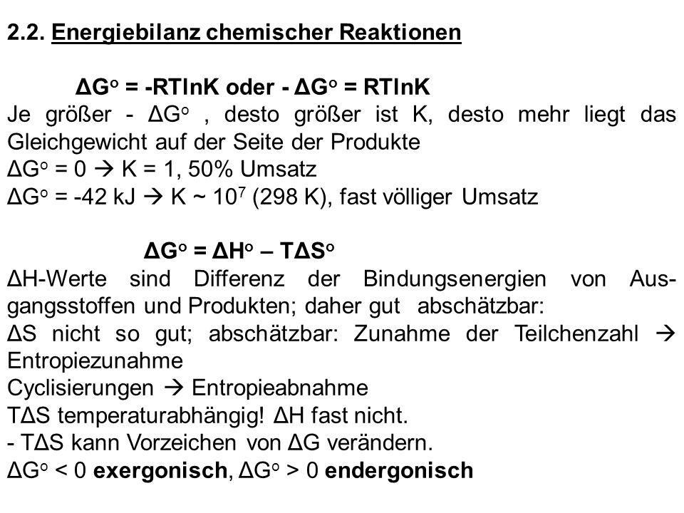 2.2. Energiebilanz chemischer Reaktionen ΔG o = -RTlnK oder - ΔG o = RTlnK Je größer - ΔG o, desto größer ist K, desto mehr liegt das Gleichgewicht au