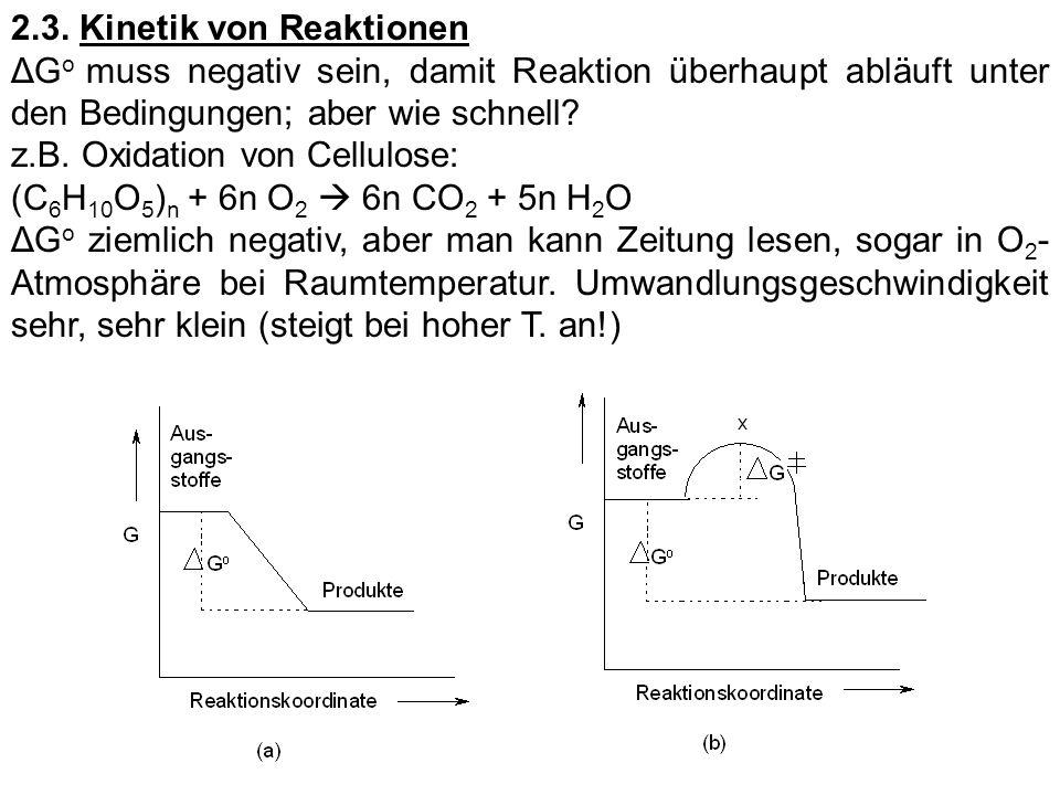 2.3. Kinetik von Reaktionen ΔG o muss negativ sein, damit Reaktion überhaupt abläuft unter den Bedingungen; aber wie schnell? z.B. Oxidation von Cellu