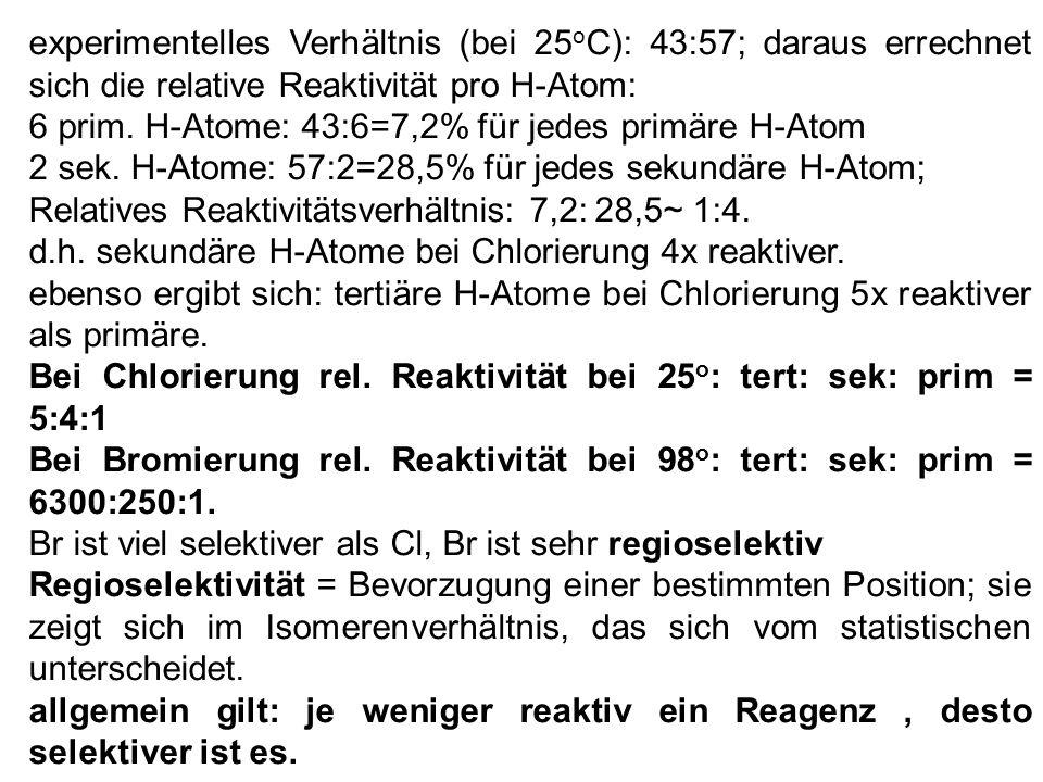 experimentelles Verhältnis (bei 25 o C): 43:57; daraus errechnet sich die relative Reaktivität pro H-Atom: 6 prim. H-Atome: 43:6=7,2% für jedes primär