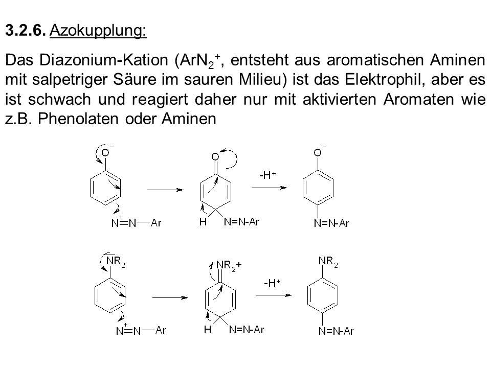 3.2.6. Azokupplung: Das Diazonium-Kation (ArN 2 +, entsteht aus aromatischen Aminen mit salpetriger Säure im sauren Milieu) ist das Elektrophil, aber
