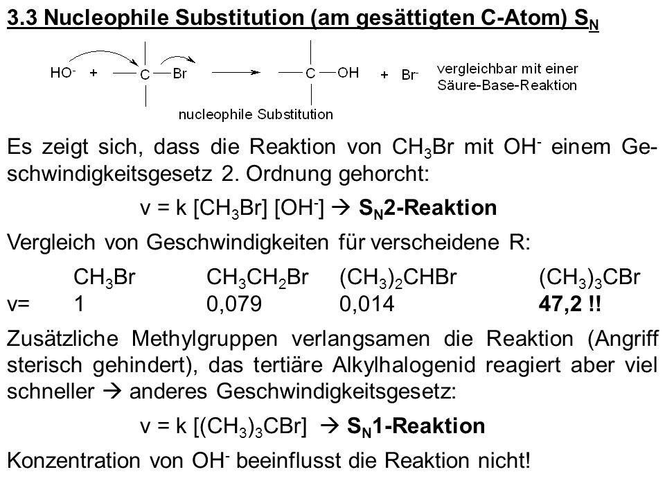 3.3 Nucleophile Substitution (am gesättigten C-Atom) S N Es zeigt sich, dass die Reaktion von CH 3 Br mit OH - einem Ge- schwindigkeitsgesetz 2. Ordnu