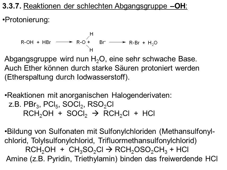 3.3.7. Reaktionen der schlechten Abgangsgruppe –OH: Protonierung: Abgangsgruppe wird nun H 2 O, eine sehr schwache Base. Auch Ether können durch stark