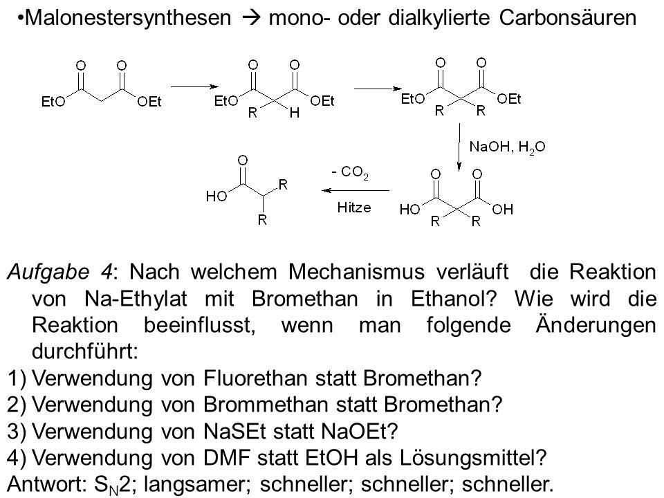 Malonestersynthesen mono- oder dialkylierte Carbonsäuren Aufgabe 4: Nach welchem Mechanismus verläuft die Reaktion von Na-Ethylat mit Bromethan in Eth
