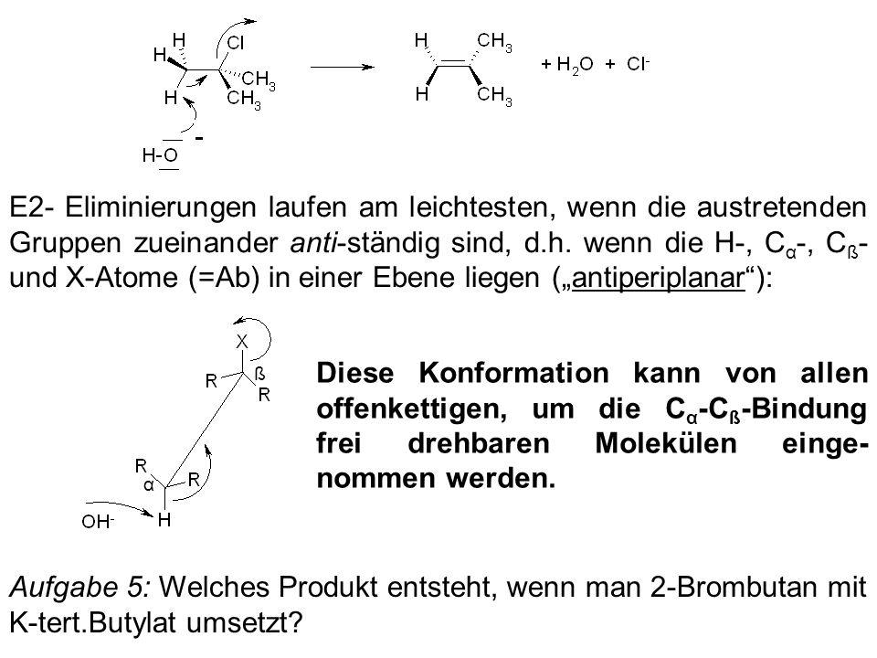 E2- Eliminierungen laufen am leichtesten, wenn die austretenden Gruppen zueinander anti-ständig sind, d.h. wenn die H-, C α -, C ß - und X-Atome (=Ab)