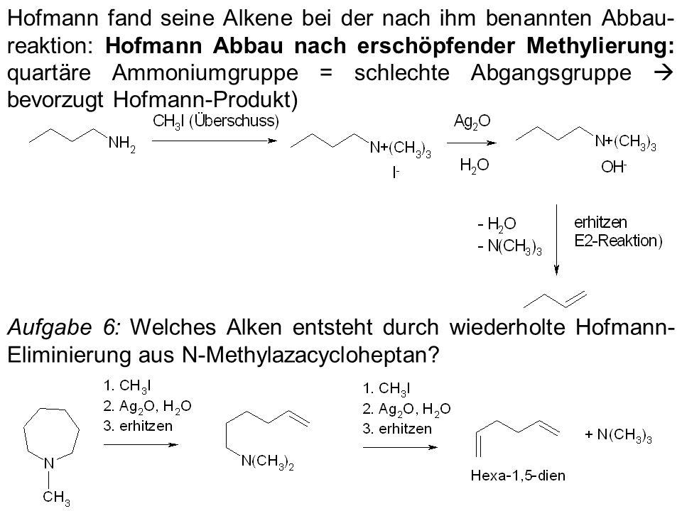 Hofmann fand seine Alkene bei der nach ihm benannten Abbau- reaktion: Hofmann Abbau nach erschöpfender Methylierung: quartäre Ammoniumgruppe = schlech