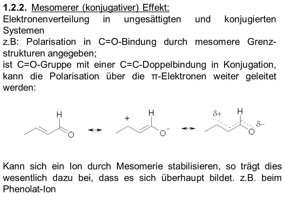 1.2.3.Hyperkonjugation Reihenfolge der I-Effekte von Alkylgruppen: tert.Butyl > Isopropyl > Ethyl > Methyl (wie erwartet) Alkylgruppen an C=C-Bindung gebunden: Elektronendonor-Fähigkeit umgekehrt: Methyl > Ethyl > Isopropyl > tert.Butyl (das H + -Atom wird aber nicht wirklich freigesetzt)