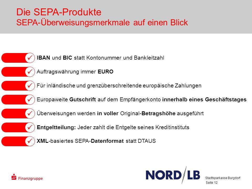 Seite 12 IBAN und BIC statt Kontonummer und Bankleitzahl Auftragswährung immer EURO Für inländische und grenzüberschreitende europäische Zahlungen Europaweite Gutschrift auf dem Empfängerkonto innerhalb eines Geschäftstages Überweisungen werden in voller Original-Betragshöhe ausgeführt Entgeltteilung: Jeder zahlt die Entgelte seines Kreditinstituts XML-basiertes SEPA-Datenformat statt DTAUS Die SEPA-Produkte SEPA-Überweisungsmerkmale auf einen Blick Stadtsparkasse Burgdorf