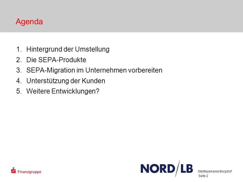 Stadtsparkasse Burgdorf Seite 2 Agenda 1.Hintergrund der Umstellung 2.Die SEPA-Produkte 3.SEPA-Migration im Unternehmen vorbereiten 4.Unterstützung der Kunden 5.Weitere Entwicklungen?