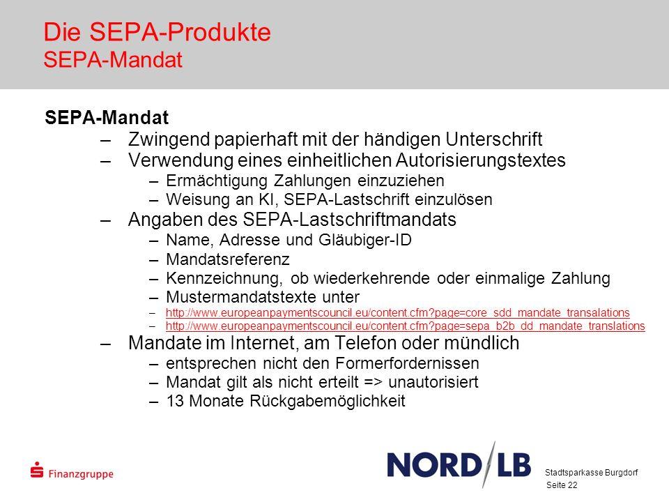 Seite 22 Die SEPA-Produkte SEPA-Mandat SEPA-Mandat –Zwingend papierhaft mit der händigen Unterschrift –Verwendung eines einheitlichen Autorisierungstextes –Ermächtigung Zahlungen einzuziehen –Weisung an KI, SEPA-Lastschrift einzulösen –Angaben des SEPA-Lastschriftmandats –Name, Adresse und Gläubiger-ID –Mandatsreferenz –Kennzeichnung, ob wiederkehrende oder einmalige Zahlung –Mustermandatstexte unter –http://www.europeanpaymentscouncil.eu/content.cfm?page=core_sdd_mandate_transalationshttp://www.europeanpaymentscouncil.eu/content.cfm?page=core_sdd_mandate_transalations –http://www.europeanpaymentscouncil.eu/content.cfm?page=sepa_b2b_dd_mandate_translationshttp://www.europeanpaymentscouncil.eu/content.cfm?page=sepa_b2b_dd_mandate_translations –Mandate im Internet, am Telefon oder mündlich –entsprechen nicht den Formerfordernissen –Mandat gilt als nicht erteilt => unautorisiert –13 Monate Rückgabemöglichkeit Stadtsparkasse Burgdorf