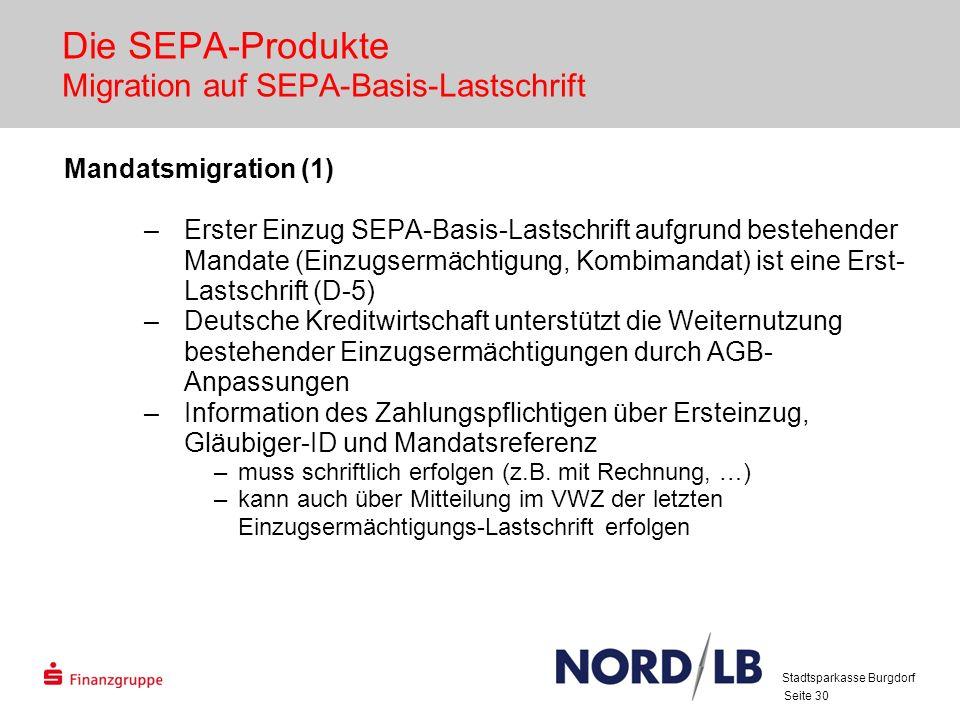 Seite 30 Die SEPA-Produkte Migration auf SEPA-Basis-Lastschrift Mandatsmigration (1) –Erster Einzug SEPA-Basis-Lastschrift aufgrund bestehender Mandate (Einzugsermächtigung, Kombimandat) ist eine Erst- Lastschrift (D-5) –Deutsche Kreditwirtschaft unterstützt die Weiternutzung bestehender Einzugsermächtigungen durch AGB- Anpassungen –Information des Zahlungspflichtigen über Ersteinzug, Gläubiger-ID und Mandatsreferenz –muss schriftlich erfolgen (z.B.
