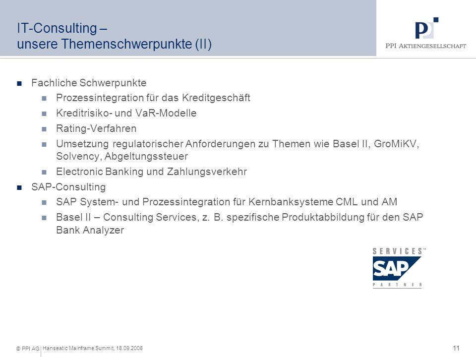 11 Hanseatic Mainframe Summit, 18.09.2008 © PPI AG IT-Consulting – unsere Themenschwerpunkte (II) Fachliche Schwerpunkte Prozessintegration für das Kreditgeschäft Kreditrisiko- und VaR-Modelle Rating-Verfahren Umsetzung regulatorischer Anforderungen zu Themen wie Basel II, GroMiKV, Solvency, Abgeltungssteuer Electronic Banking und Zahlungsverkehr SAP-Consulting SAP System- und Prozessintegration für Kernbanksysteme CML und AM Basel II – Consulting Services, z.