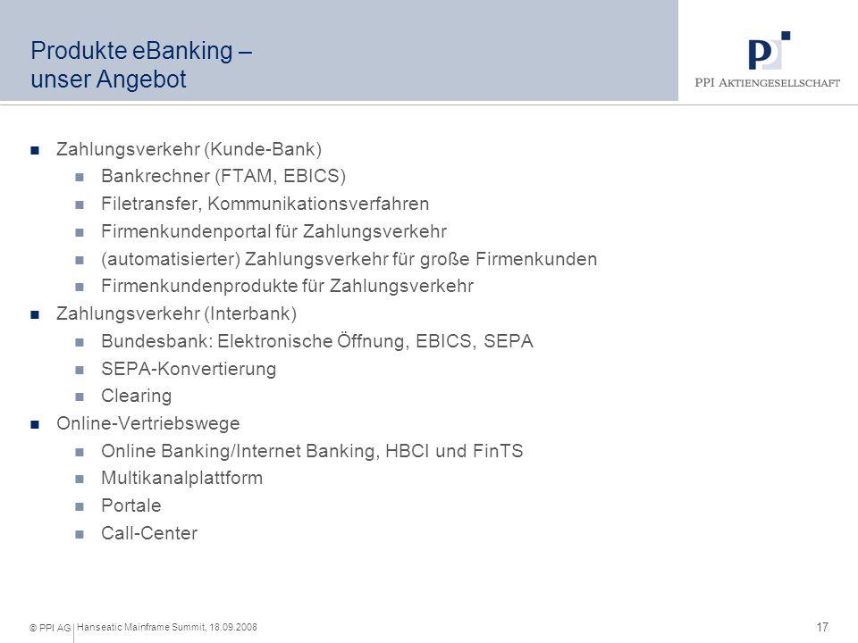 17 Hanseatic Mainframe Summit, 18.09.2008 © PPI AG Produkte eBanking – unser Angebot Zahlungsverkehr (Kunde-Bank) Bankrechner (FTAM, EBICS) Filetransfer, Kommunikationsverfahren Firmenkundenportal für Zahlungsverkehr (automatisierter) Zahlungsverkehr für große Firmenkunden Firmenkundenprodukte für Zahlungsverkehr Zahlungsverkehr (Interbank) Bundesbank: Elektronische Öffnung, EBICS, SEPA SEPA-Konvertierung Clearing Online-Vertriebswege Online Banking/Internet Banking, HBCI und FinTS Multikanalplattform Portale Call-Center