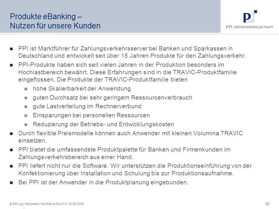 20 Hanseatic Mainframe Summit, 18.09.2008 © PPI AG Produkte eBanking – Nutzen für unsere Kunden PPI ist Marktführer für Zahlungsverkehrsserver bei Banken und Sparkassen in Deutschland und entwickelt seit über 15 Jahren Produkte für den Zahlungsverkehr.