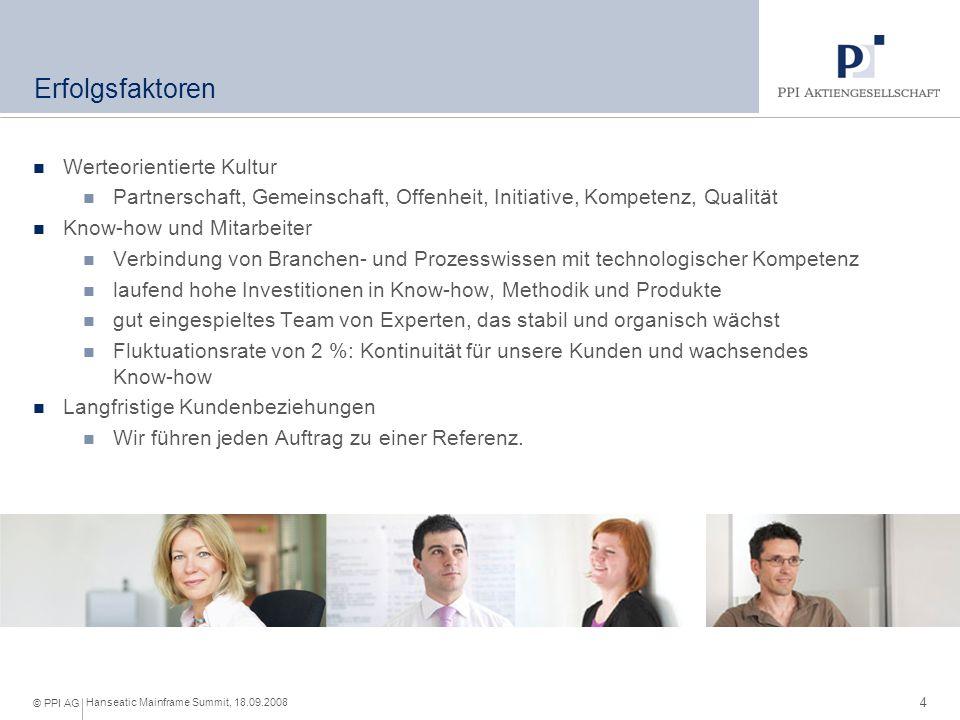 4 Hanseatic Mainframe Summit, 18.09.2008 © PPI AG Erfolgsfaktoren Werteorientierte Kultur Partnerschaft, Gemeinschaft, Offenheit, Initiative, Kompetenz, Qualität Know-how und Mitarbeiter Verbindung von Branchen- und Prozesswissen mit technologischer Kompetenz laufend hohe Investitionen in Know-how, Methodik und Produkte gut eingespieltes Team von Experten, das stabil und organisch wächst Fluktuationsrate von 2 %: Kontinuität für unsere Kunden und wachsendes Know-how Langfristige Kundenbeziehungen Wir führen jeden Auftrag zu einer Referenz.