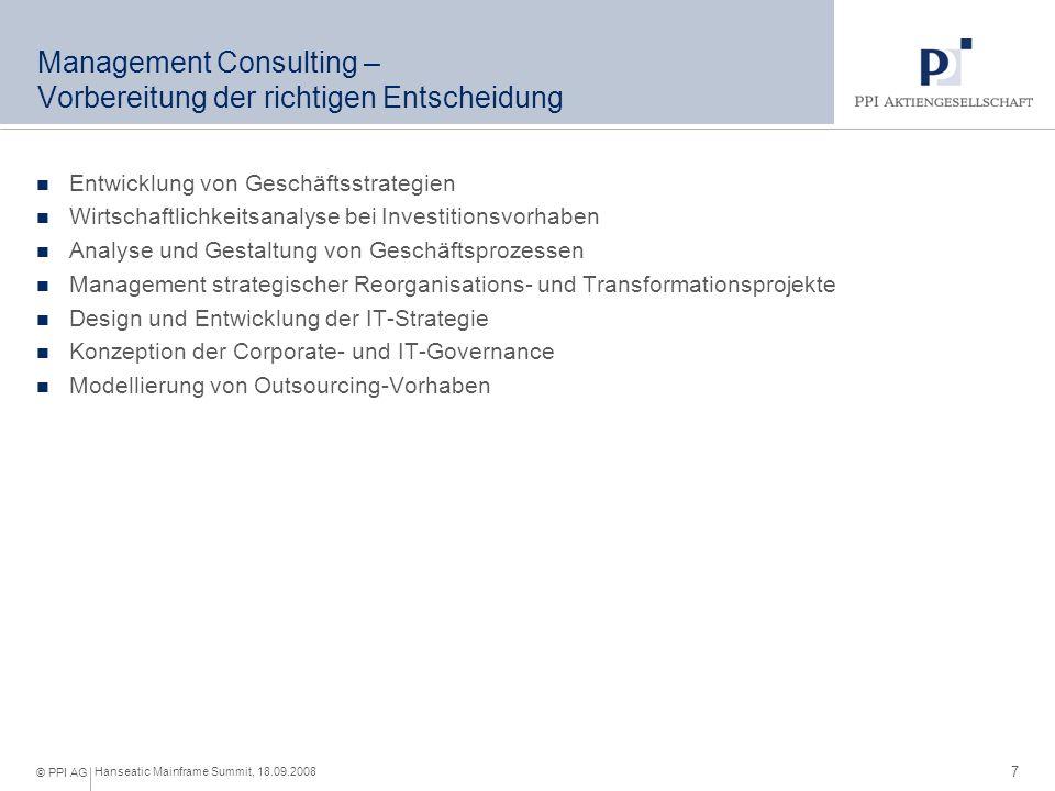 7 Hanseatic Mainframe Summit, 18.09.2008 © PPI AG Management Consulting – Vorbereitung der richtigen Entscheidung Entwicklung von Geschäftsstrategien Wirtschaftlichkeitsanalyse bei Investitionsvorhaben Analyse und Gestaltung von Geschäftsprozessen Management strategischer Reorganisations- und Transformationsprojekte Design und Entwicklung der IT-Strategie Konzeption der Corporate- und IT-Governance Modellierung von Outsourcing-Vorhaben