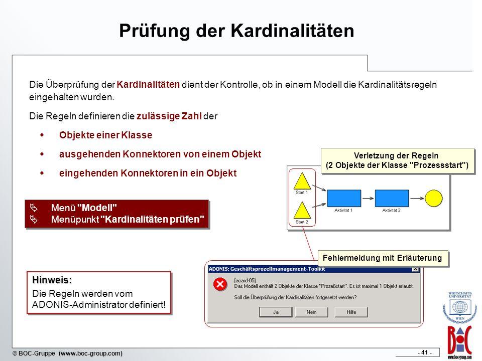 - 41 - © BOC-Gruppe (www.boc-group.com) Prüfung der Kardinalitäten Die Überprüfung der Kardinalitäten dient der Kontrolle, ob in einem Modell die Kardinalitätsregeln eingehalten wurden.