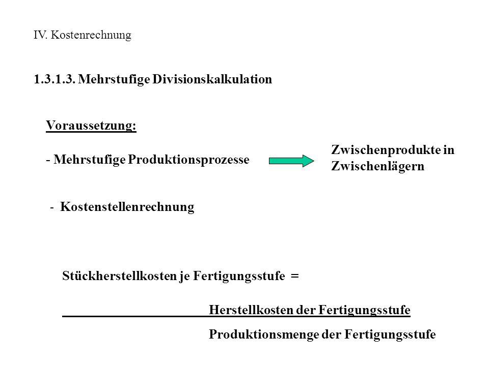 IV. Kostenrechnung 1.3.1.3. Mehrstufige Divisionskalkulation Voraussetzung: - Mehrstufige Produktionsprozesse Zwischenprodukte in Zwischenlägern Stück